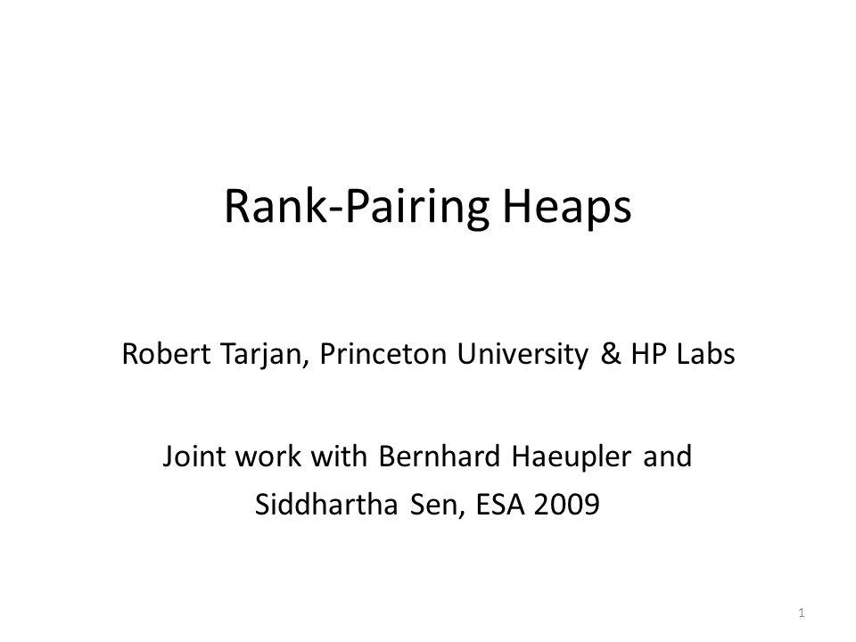 Rank-Pairing Heaps Robert Tarjan, Princeton University & HP Labs Joint work with Bernhard Haeupler and Siddhartha Sen, ESA 2009 1