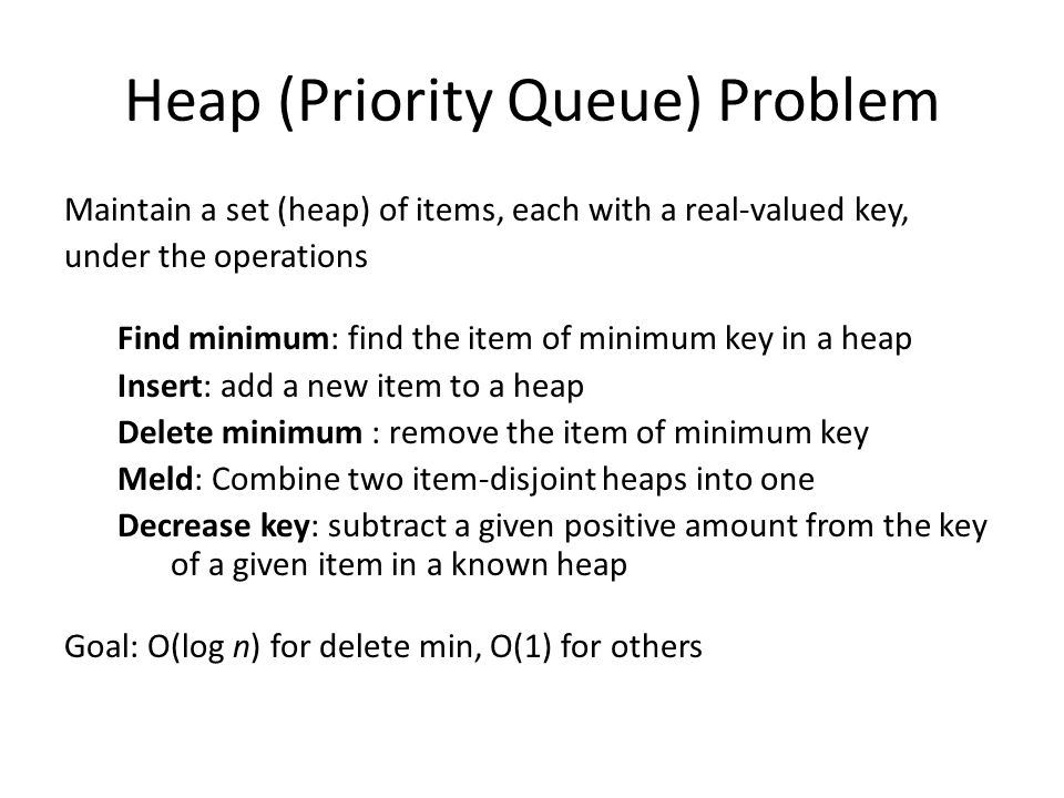 Heap (Priority Queue) Problem Maintain a set (heap) of items, each with a real-valued key, under the operations Find minimum: find the item of minimum key in a heap Insert: add a new item to a heap Delete minimum : remove the item of minimum key Meld: Combine two item-disjoint heaps into one Decrease key: subtract a given positive amount from the key of a given item in a known heap Goal: O(log n) for delete min, O(1) for others