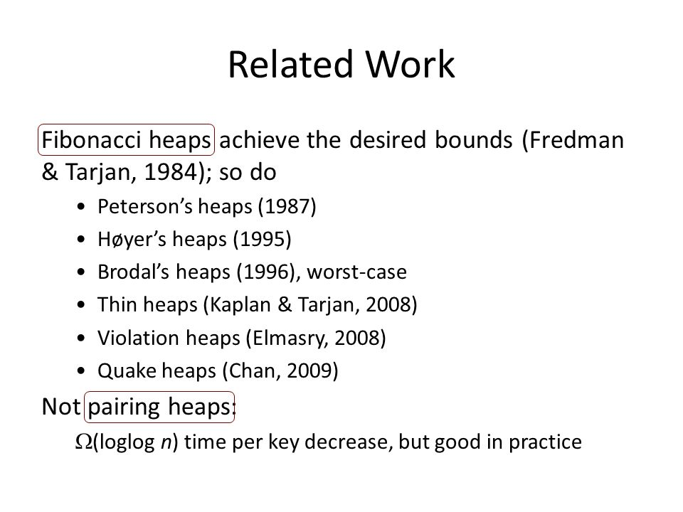Related Work Fibonacci heaps achieve the desired bounds (Fredman & Tarjan, 1984); so do Peterson's heaps (1987) Høyer's heaps (1995) Brodal's heaps (1996), worst-case Thin heaps (Kaplan & Tarjan, 2008) Violation heaps (Elmasry, 2008) Quake heaps (Chan, 2009) Not pairing heaps:  (loglog n) time per key decrease, but good in practice