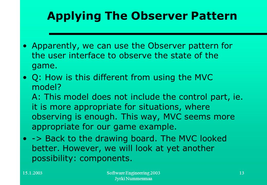 15.1.2003Software Engineering 2003 Jyrki Nummenmaa 13 Applying The Observer Pattern Apparently, we can use the Observer pattern for the user interface