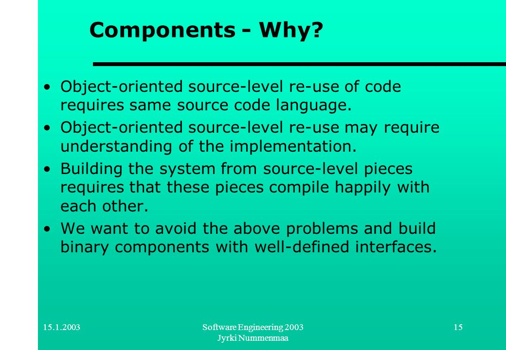 15.1.2003Software Engineering 2003 Jyrki Nummenmaa 15 Components - Why? Object-oriented source-level re-use of code requires same source code language