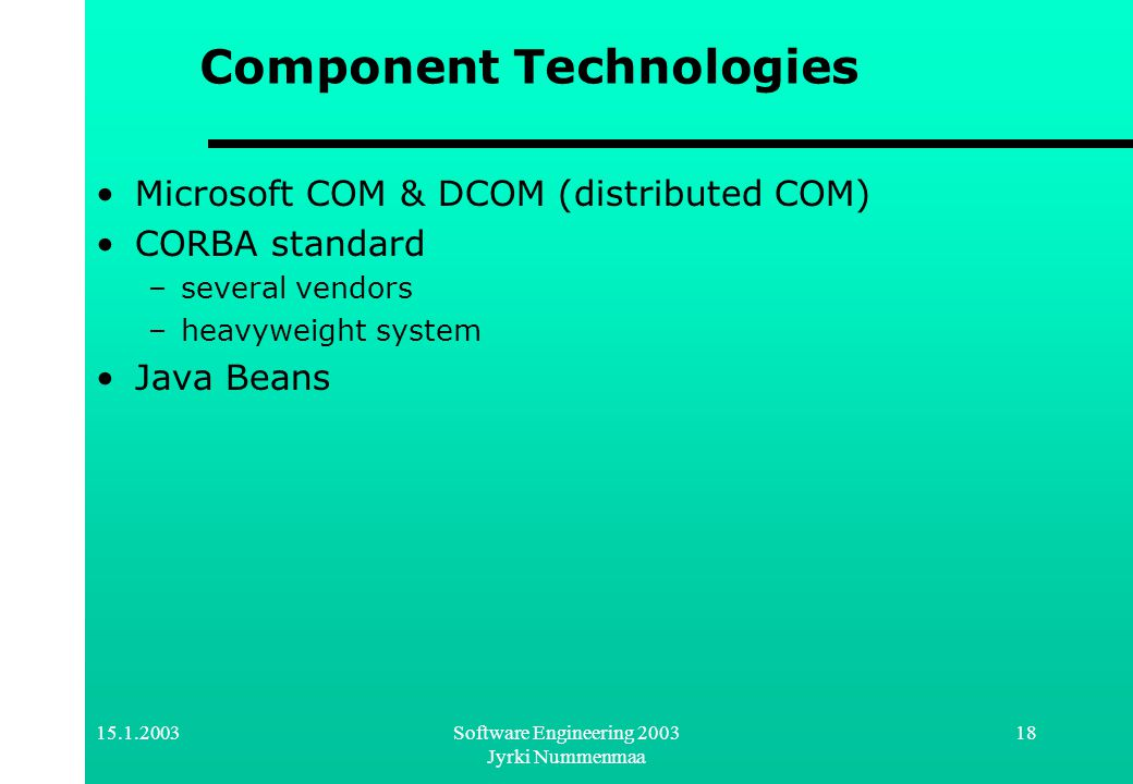 15.1.2003Software Engineering 2003 Jyrki Nummenmaa 18 Component Technologies Microsoft COM & DCOM (distributed COM) CORBA standard –several vendors –h