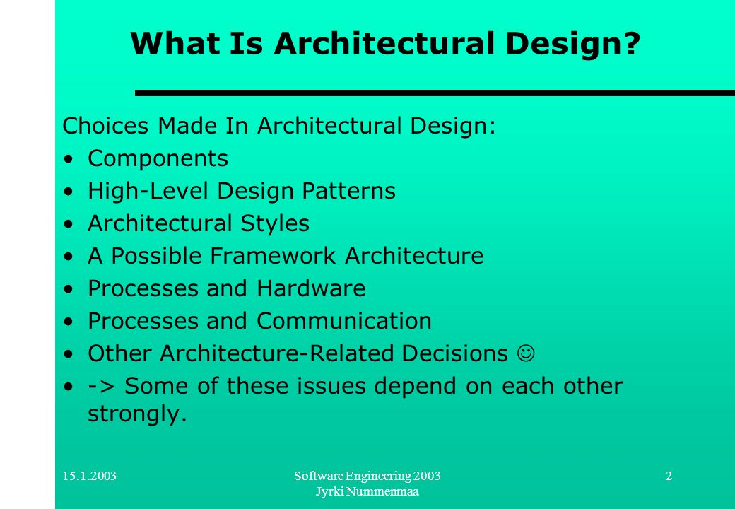 15.1.2003Software Engineering 2003 Jyrki Nummenmaa 2 What Is Architectural Design? Choices Made In Architectural Design: Components High-Level Design