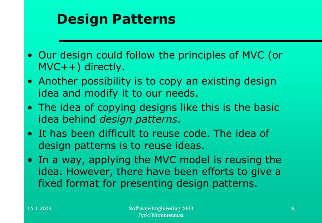 15.1.2003Software Engineering 2003 Jyrki Nummenmaa 6 Design Patterns Our design could follow the principles of MVC (or MVC++) directly. Another possib