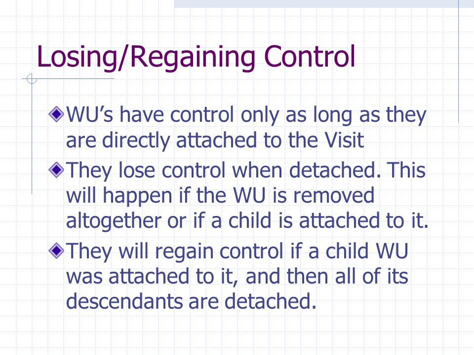 Losing/Regaining Control WU's have control only as long as they are directly attached to the Visit They lose control when detached.