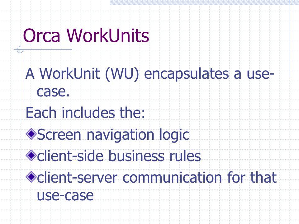 Orca WorkUnits A WorkUnit (WU) encapsulates a use- case.