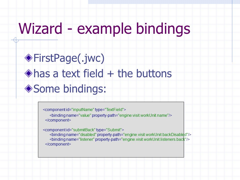 Wizard - example bindings FirstPage(.jwc) has a text field + the buttons Some bindings: