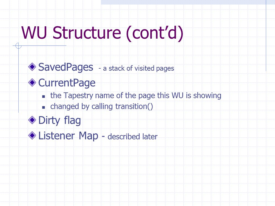 WU Structure (cont'd) SavedPages - a stack of visited pages CurrentPage the Tapestry name of the page this WU is showing changed by calling transition() Dirty flag Listener Map - described later