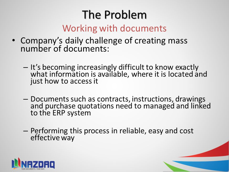 The Problem The Problem Working with documents Company's daily challenge of creating mass number of documents: – It's becoming increasingly difficult to know exactly what information is available, where it is located and just how to access it – Documents such as contracts, instructions, drawings and purchase quotations need to managed and linked to the ERP system – Performing this process in reliable, easy and cost effective way