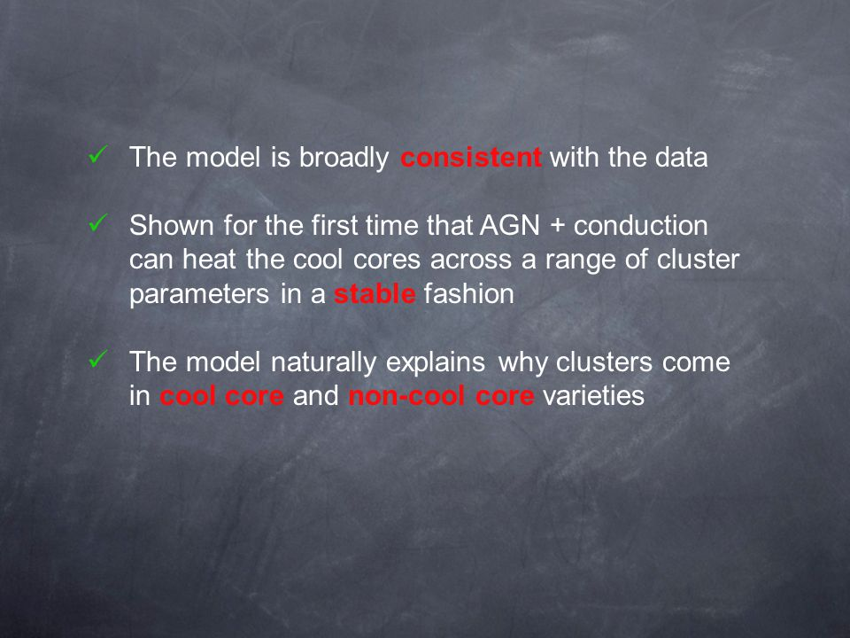 The model is broadly consistent with the data Shown for the first time that AGN + conduction can heat the cool cores across a range of cluster parameters in a stable fashion The model naturally explains why clusters come in cool core and non-cool core varieties