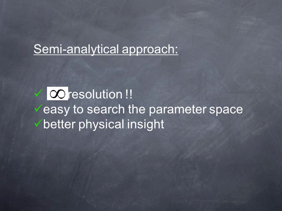 Semi-analytical approach: resolution !! easy to search the parameter space better physical insight