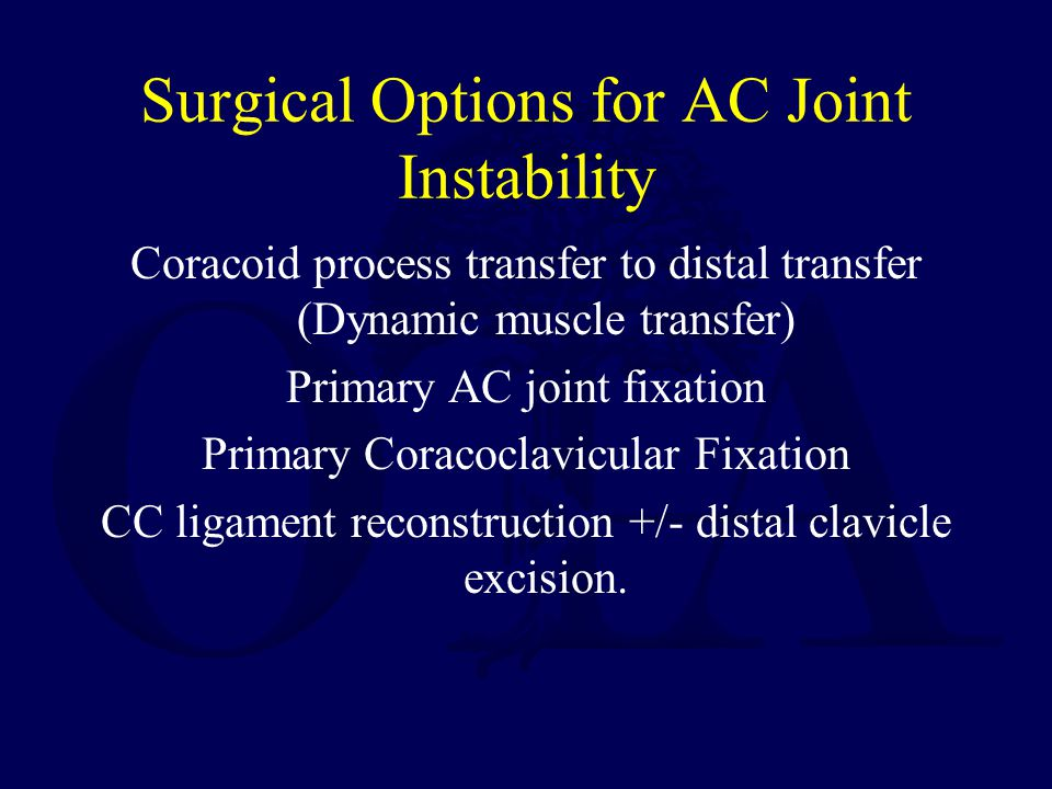 Surgical Options for AC Joint Instability Coracoid process transfer to distal transfer (Dynamic muscle transfer) Primary AC joint fixation Primary Cor
