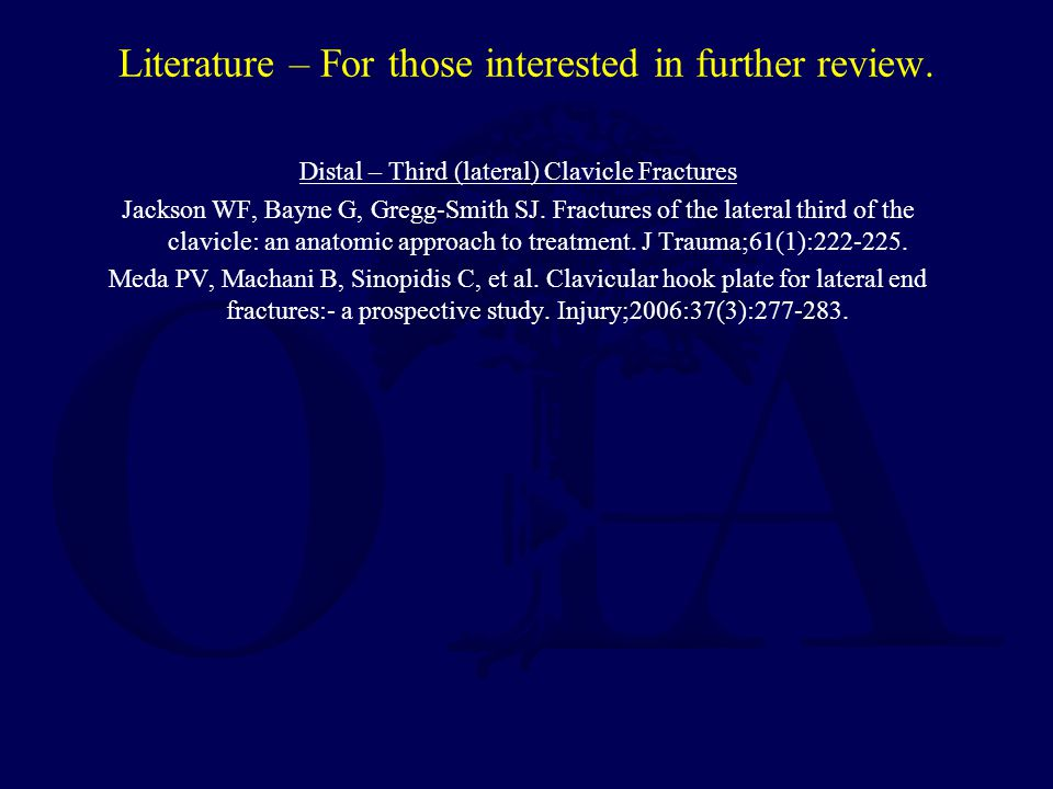 Literature – For those interested in further review. Distal – Third (lateral) Clavicle Fractures Jackson WF, Bayne G, Gregg-Smith SJ. Fractures of the