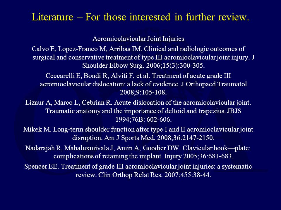 Literature – For those interested in further review. Acromioclavicular Joint Injuries Calvo E, Lopez-Franco M, Arribas IM. Clinical and radiologic out