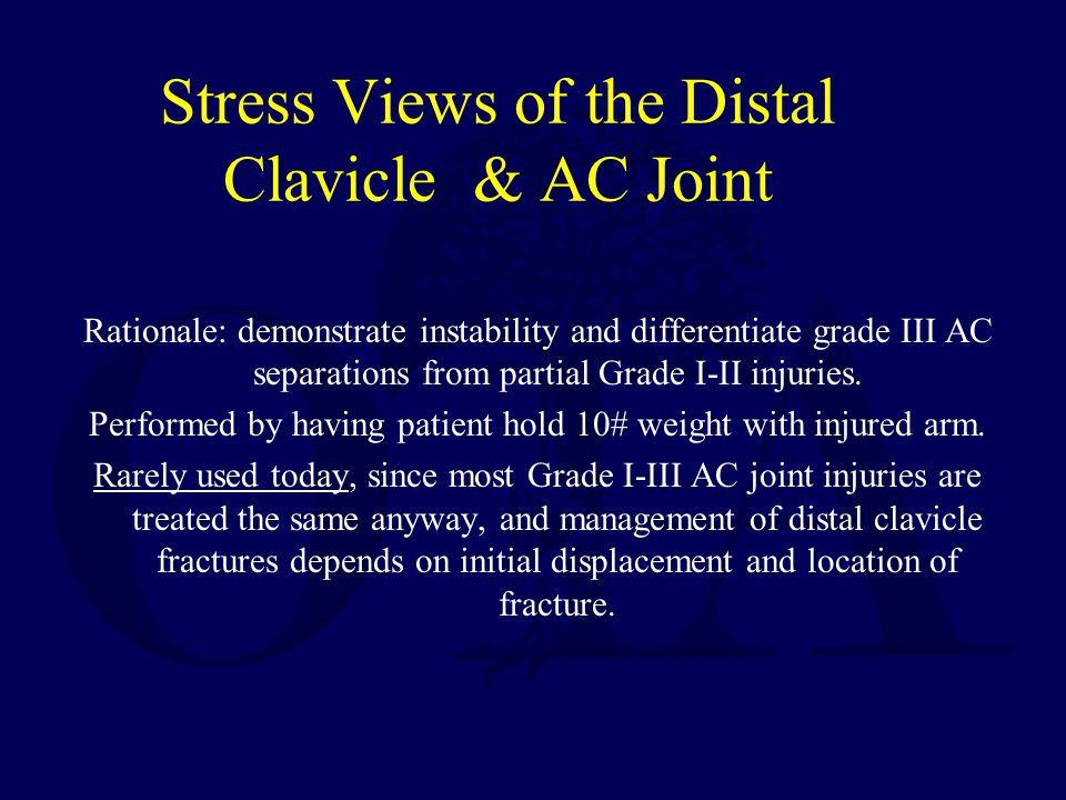 Stress Views of the Distal Clavicle & AC Joint Rationale: demonstrate instability and differentiate grade III AC separations from partial Grade I-II i