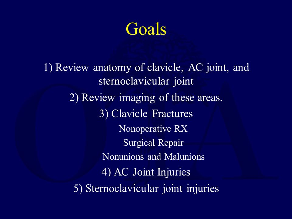 Goals 1) Review anatomy of clavicle, AC joint, and sternoclavicular joint 2) Review imaging of these areas. 3) Clavicle Fractures Nonoperative RX Surg