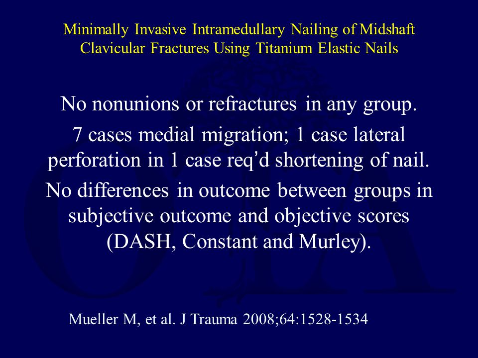 Minimally Invasive Intramedullary Nailing of Midshaft Clavicular Fractures Using Titanium Elastic Nails No nonunions or refractures in any group. 7 ca