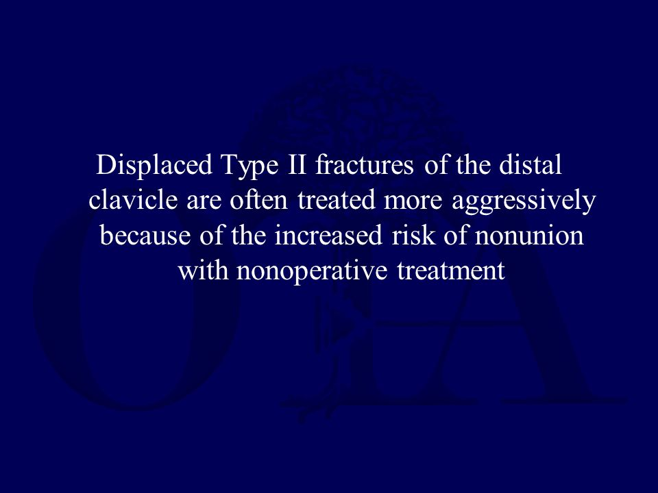 Displaced Type II fractures of the distal clavicle are often treated more aggressively because of the increased risk of nonunion with nonoperative tre
