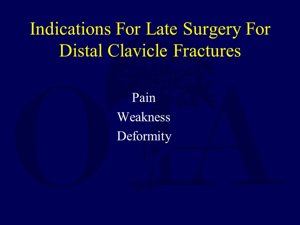 Techniques For Late Surgery For Distal Clavicle Fractures Excision of distal clavicle –With or without reconstruction of coracoclavicular ligaments (Modified Weaver-Dunn procedure) Reduction and fixation of fracture
