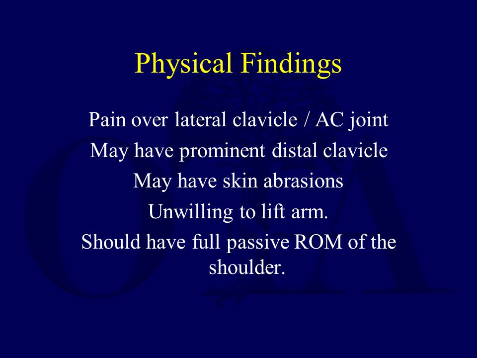Physical Findings Pain over lateral clavicle / AC joint May have prominent distal clavicle May have skin abrasions Unwilling to lift arm. Should have