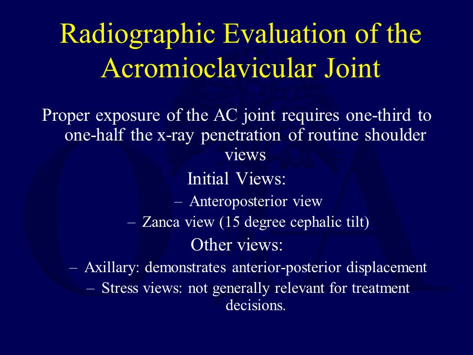 Radiographic Evaluation of the Acromioclavicular Joint Proper exposure of the AC joint requires one-third to one-half the x-ray penetration of routine