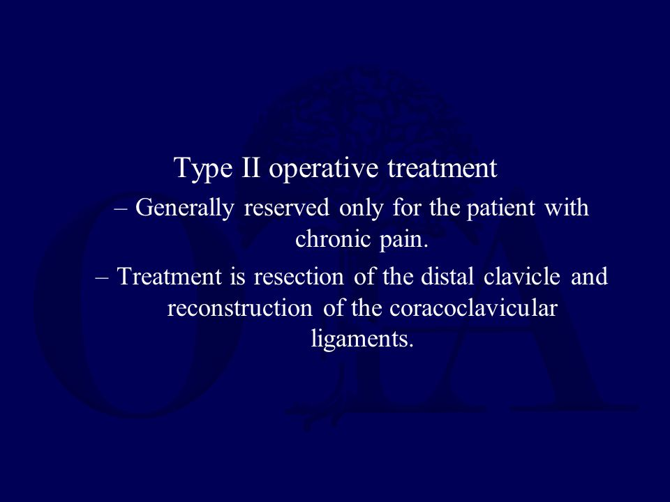 Treatment Options For Type III-VI Acromioclavicular Joint Injuries Nonoperative treatment –Closed reduction and application of a sling and harness to maintain reduction of the clavicle –Short-term sling and early range of motion Operative treatment –Primary AC joint fixation –Primary CC ligament reconstruction (usually with allograft, often with augmentation) –Excision of the distal clavicle –Dynamic muscle transfers