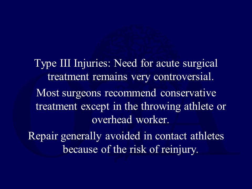Type III Injuries: Need for acute surgical treatment remains very controversial. Most surgeons recommend conservative treatment except in the throwing