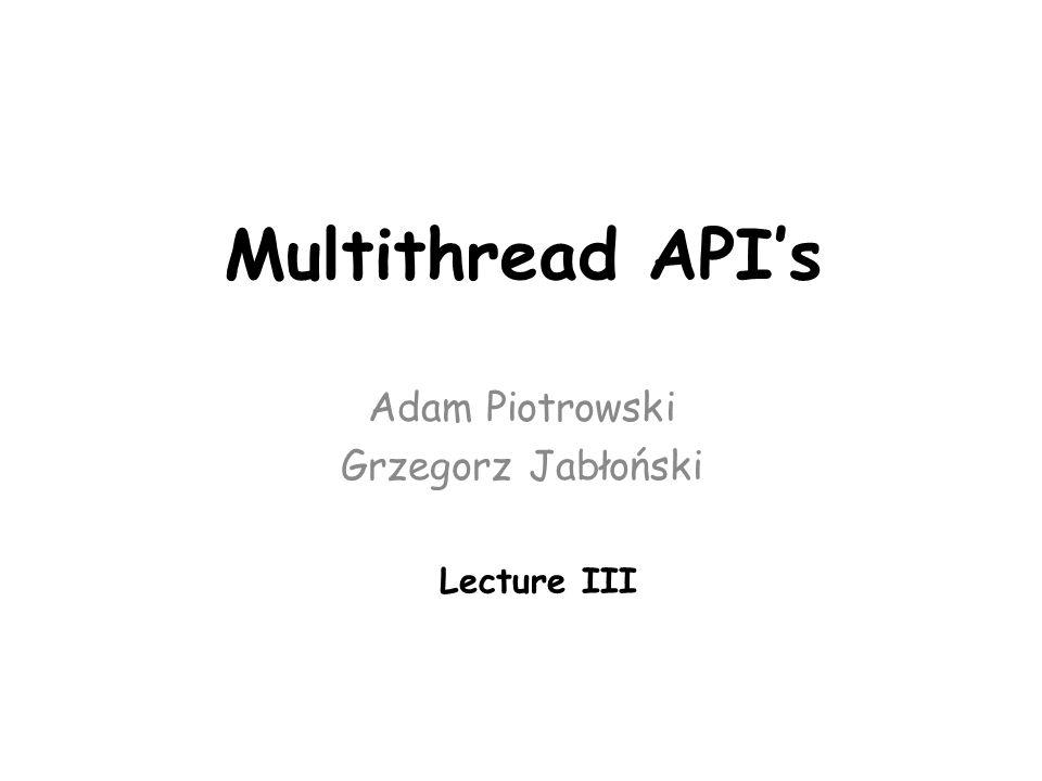Multithread API's Adam Piotrowski Grzegorz Jabłoński Lecture III