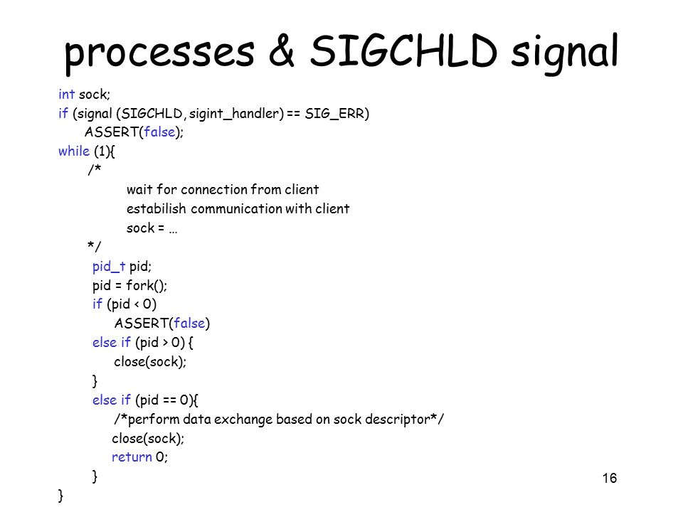 processes & SIGCHLD signal int sock; if (signal (SIGCHLD, sigint_handler) == SIG_ERR) ASSERT(false); while (1){ /* wait for connection from client estabilish communication with client sock = … */ pid_t pid; pid = fork(); if (pid < 0) ASSERT(false) else if (pid > 0) { close(sock); } else if (pid == 0){ /*perform data exchange based on sock descriptor*/ close(sock); return 0; } 16