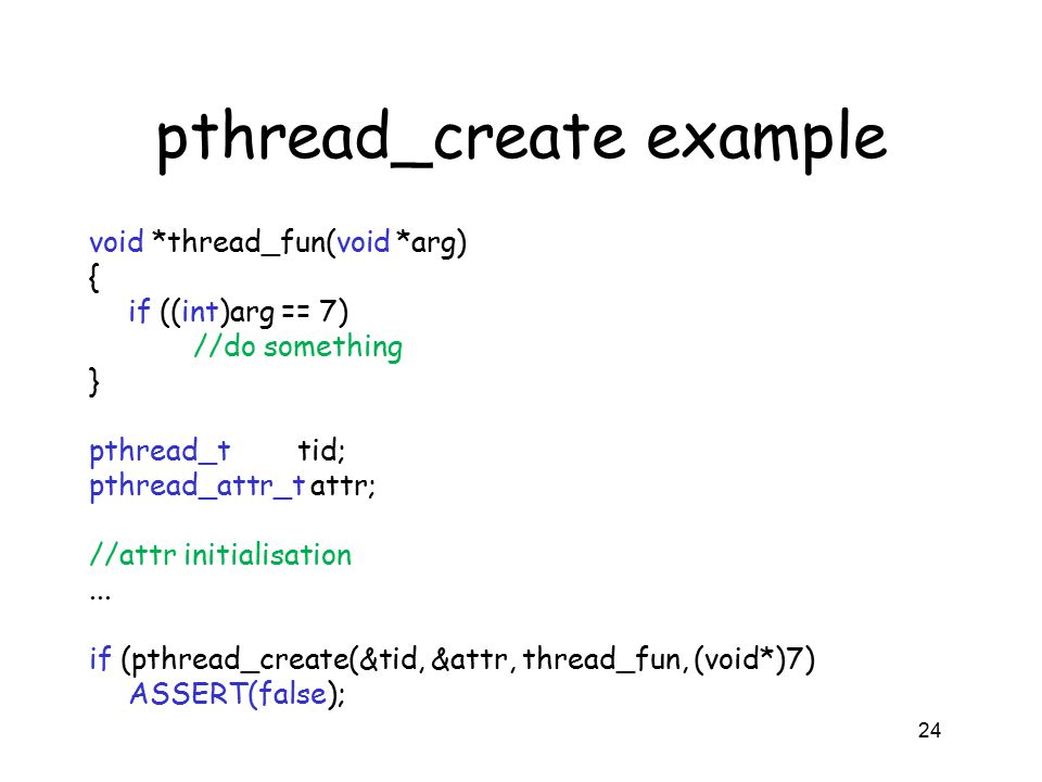 pthread_create example void *thread_fun(void *arg) { if ((int)arg == 7) //do something } pthread_ttid; pthread_attr_t attr; //attr initialisation... i