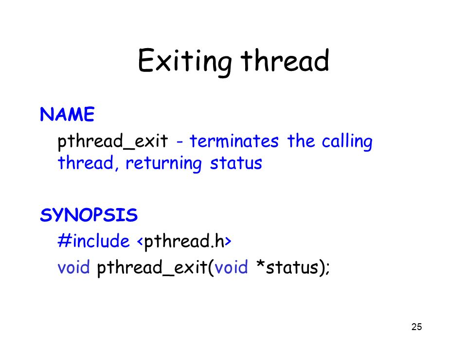 Exiting thread NAME pthread_exit - terminates the calling thread, returning status SYNOPSIS #include void pthread_exit(void *status); 25