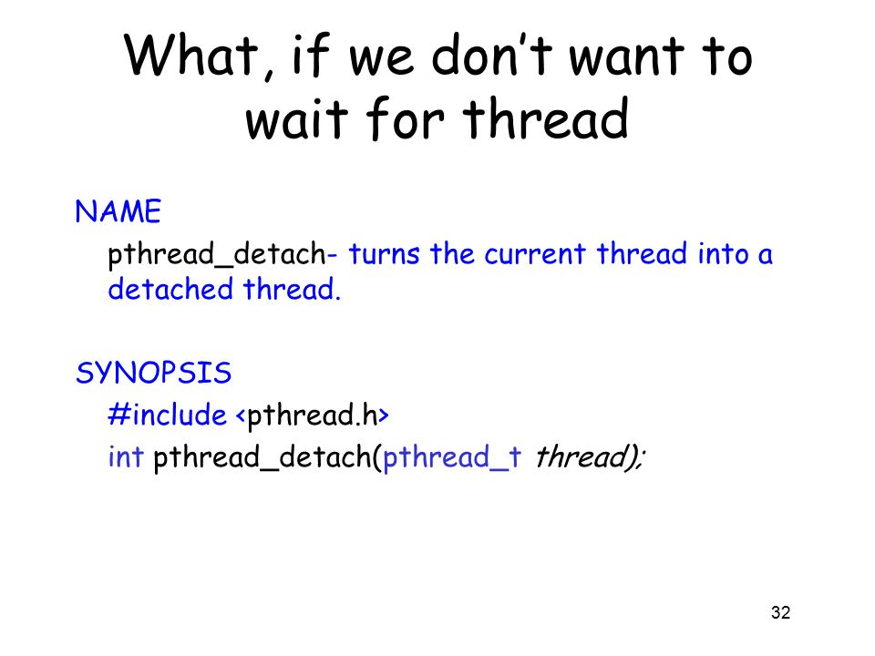 What, if we don't want to wait for thread 32 NAME pthread_detach- turns the current thread into a detached thread.
