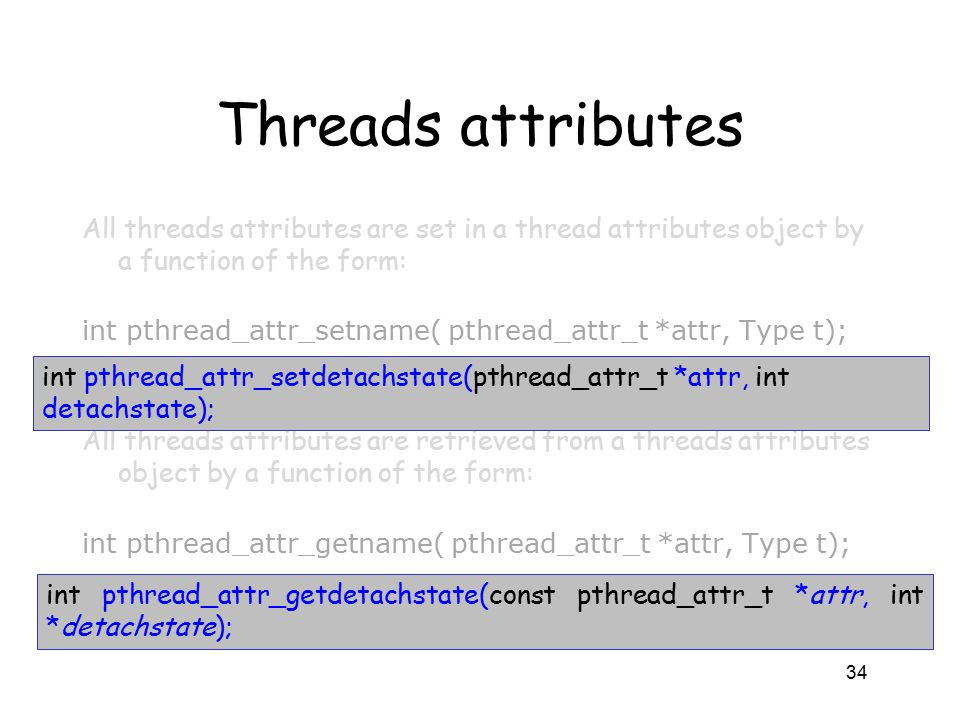 Threads attributes All threads attributes are set in a thread attributes object by a function of the form: int pthread_attr_setname( pthread_attr_t *attr, Type t); All threads attributes are retrieved from a threads attributes object by a function of the form: int pthread_attr_getname( pthread_attr_t *attr, Type t); 34 int pthread_attr_setdetachstate(pthread_attr_t *attr, int detachstate); int pthread_attr_getdetachstate(const pthread_attr_t *attr, int *detachstate);