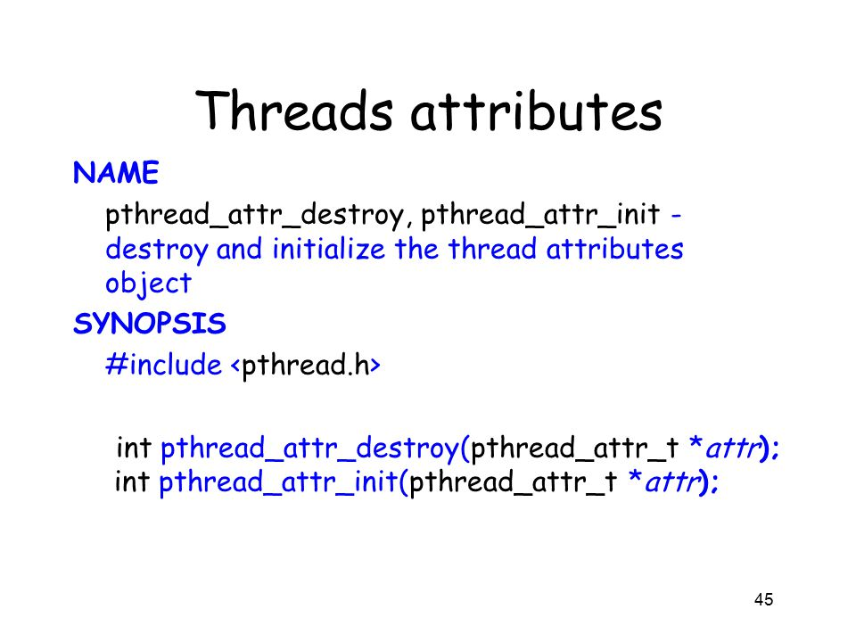 Threads attributes NAME pthread_attr_destroy, pthread_attr_init - destroy and initialize the thread attributes object SYNOPSIS #include int pthread_attr_destroy(pthread_attr_t *attr); int pthread_attr_init(pthread_attr_t *attr); 45