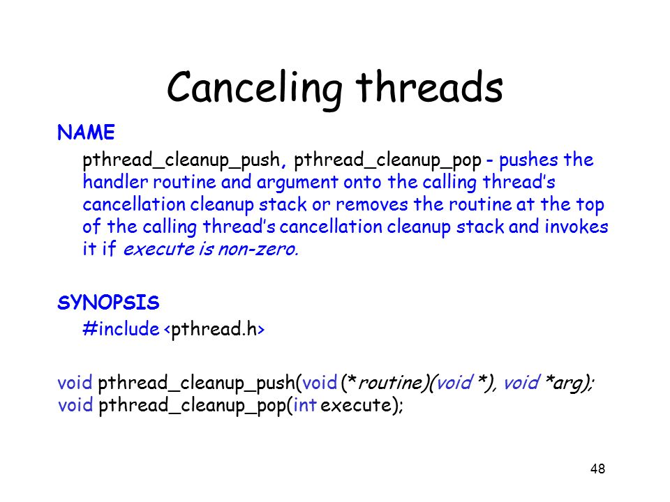 Canceling threads NAME pthread_cleanup_push, pthread_cleanup_pop - pushes the handler routine and argument onto the calling thread's cancellation cleanup stack or removes the routine at the top of the calling thread's cancellation cleanup stack and invokes it if execute is non-zero.