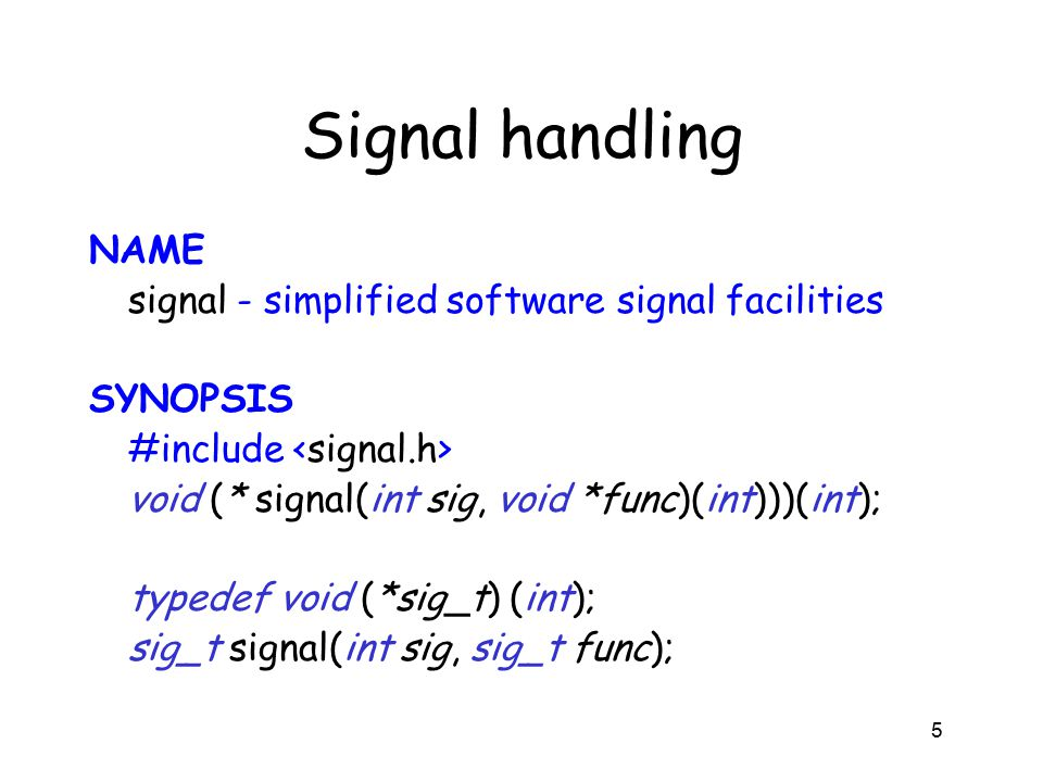 Signal handling NAME signal - simplified software signal facilities SYNOPSIS #include void (* signal(int sig, void *func)(int)))(int); typedef void (*sig_t) (int); sig_t signal(int sig, sig_t func); 5