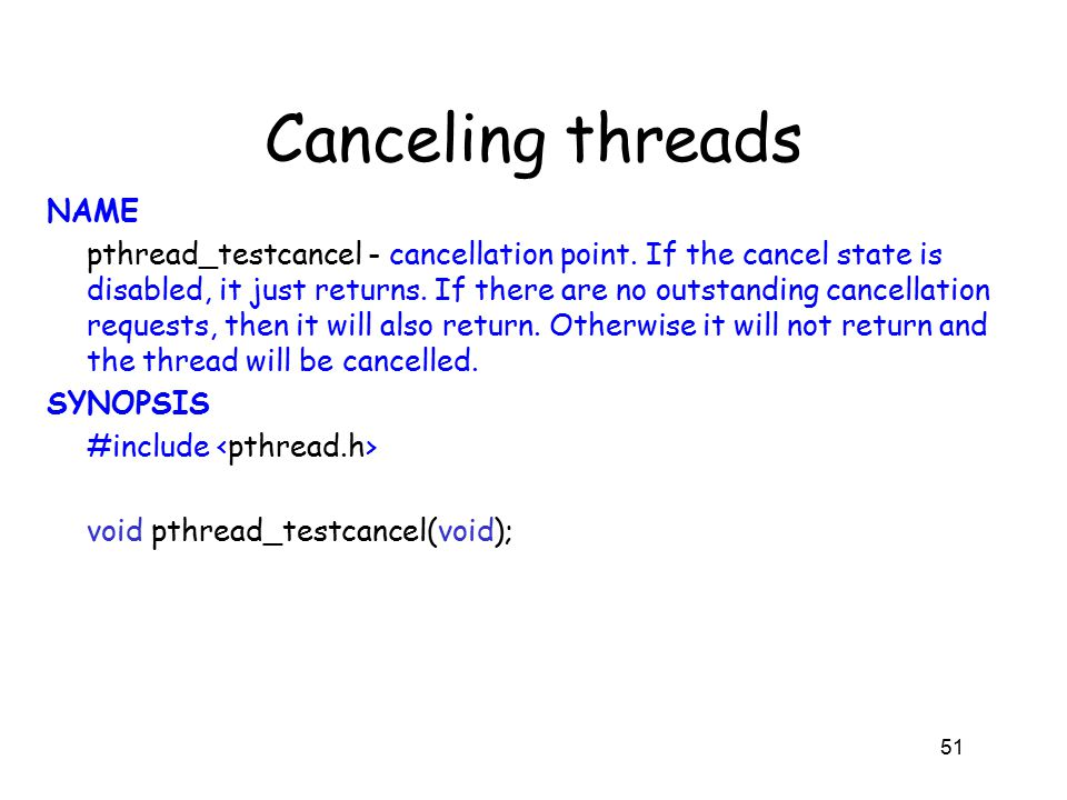 Canceling threads NAME pthread_testcancel - cancellation point. If the cancel state is disabled, it just returns. If there are no outstanding cancella