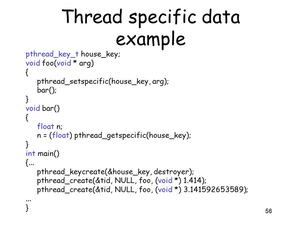 Thread specific data example pthread_key_t house_key; void foo(void * arg) { pthread_setspecific(house_key, arg); bar(); } void bar() { float n; n = (