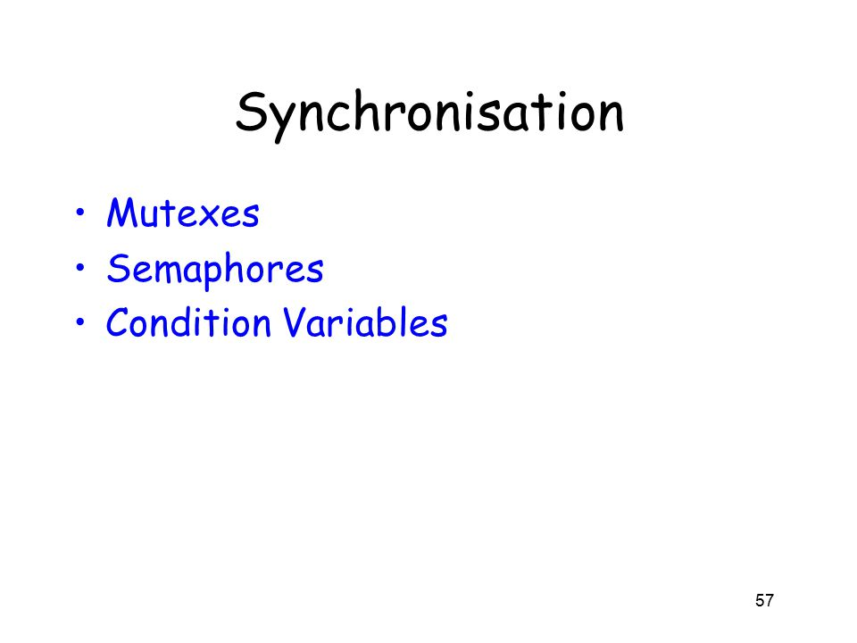 Synchronisation Mutexes Semaphores Condition Variables 57