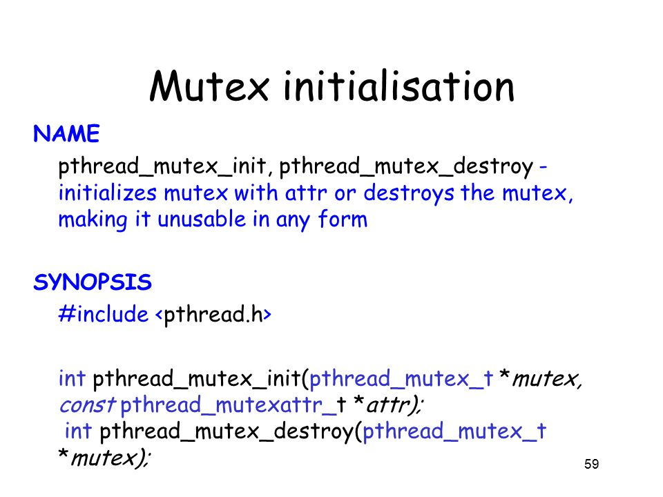 Mutex initialisation NAME pthread_mutex_init, pthread_mutex_destroy - initializes mutex with attr or destroys the mutex, making it unusable in any form SYNOPSIS #include int pthread_mutex_init(pthread_mutex_t *mutex, const pthread_mutexattr_t *attr); int pthread_mutex_destroy(pthread_mutex_t *mutex); 59