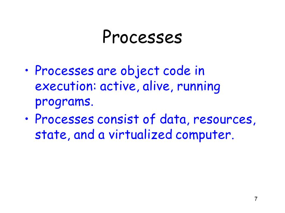 Processes Processes are object code in execution: active, alive, running programs.