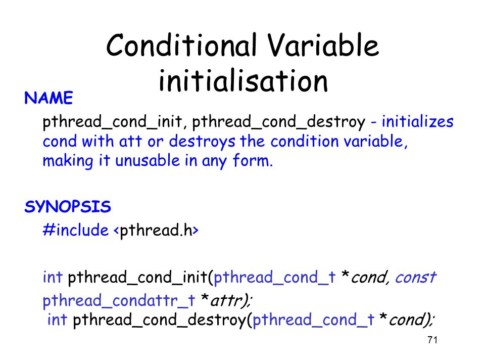 Conditional Variable initialisation NAME pthread_cond_init, pthread_cond_destroy - initializes cond with att or destroys the condition variable, making it unusable in any form.