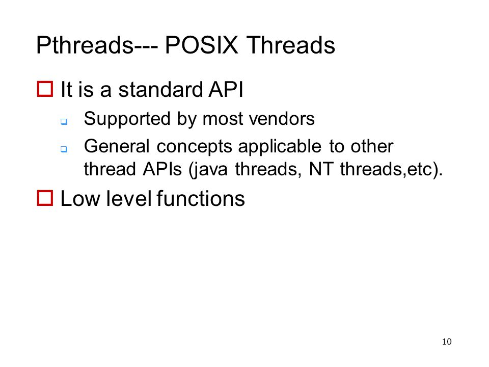 10 Pthreads--- POSIX Threads  It is a standard API  Supported by most vendors  General concepts applicable to other thread APIs (java threads, NT t