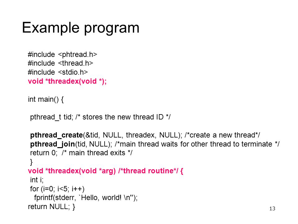 13 Example program #include void *threadex(void *); int main() { pthread_t tid; /* stores the new thread ID */ pthread_create(&tid, NULL, threadex, NU