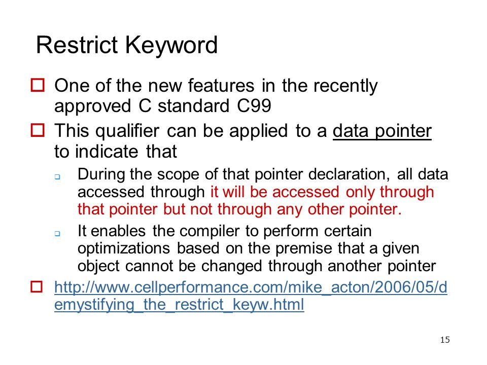 15 Restrict Keyword  One of the new features in the recently approved C standard C99  This qualifier can be applied to a data pointer to indicate th