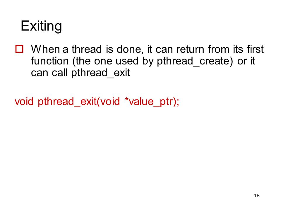 18 Exiting  When a thread is done, it can return from its first function (the one used by pthread_create) or it can call pthread_exit void pthread_ex
