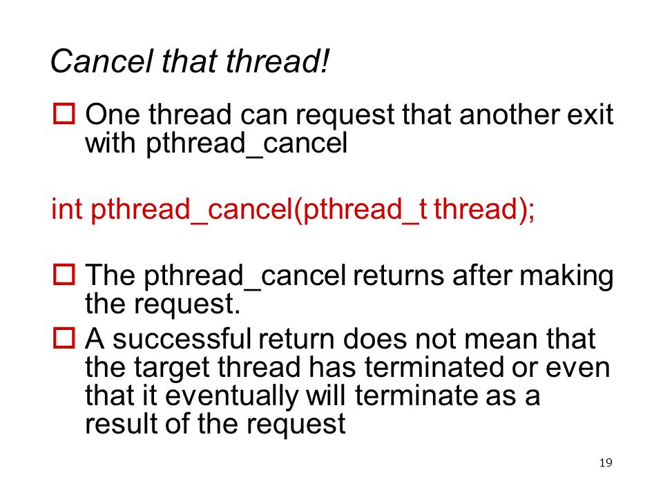 19 Cancel that thread!  One thread can request that another exit with pthread_cancel int pthread_cancel(pthread_t thread);  The pthread_cancel retur