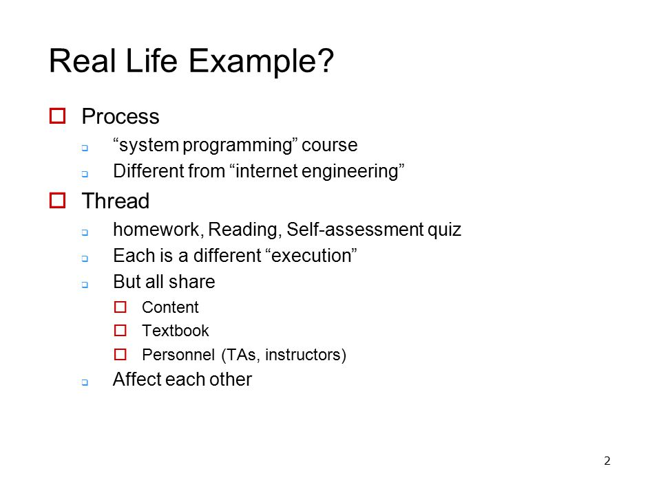 "2 Real Life Example?  Process  ""system programming"" course  Different from ""internet engineering""  Thread  homework, Reading, Self-assessment qui"
