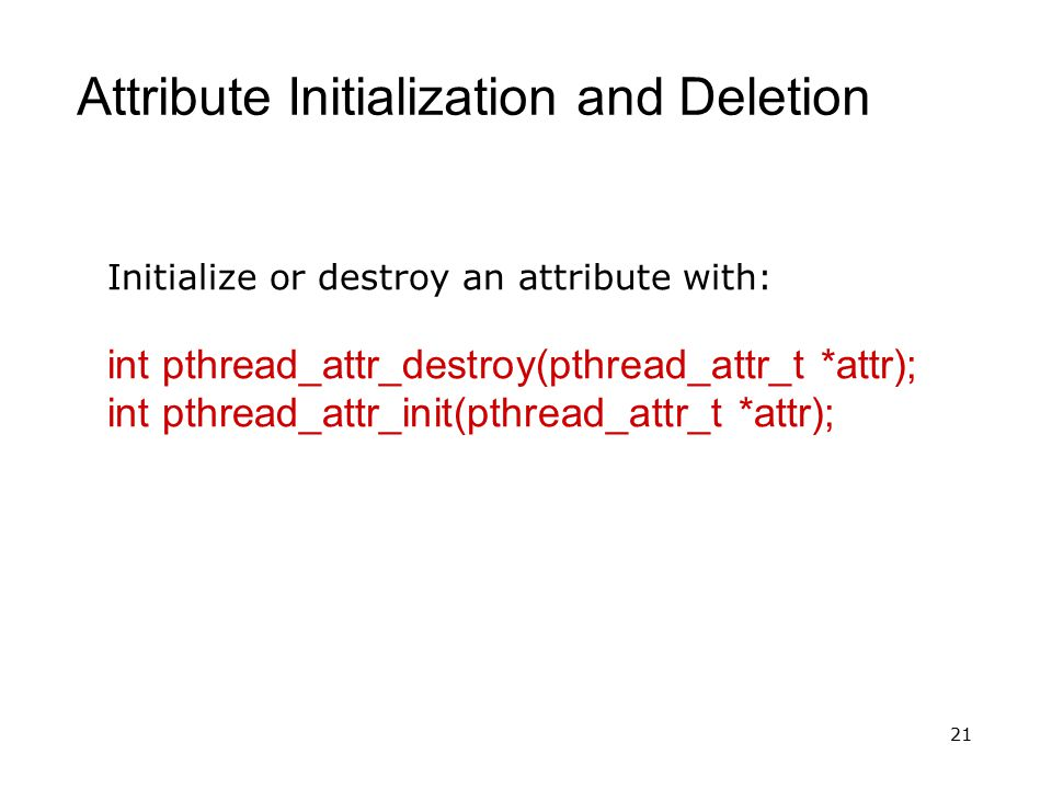 21 Attribute Initialization and Deletion Initialize or destroy an attribute with: int pthread_attr_destroy(pthread_attr_t *attr); int pthread_attr_ini