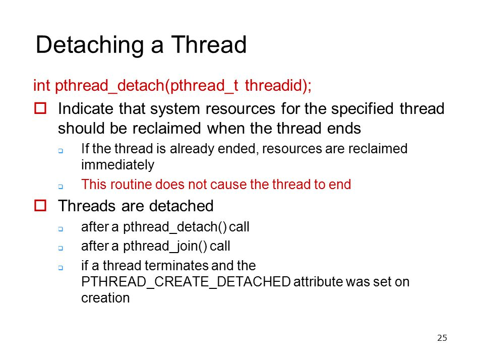 25 Detaching a Thread int pthread_detach(pthread_t threadid);  Indicate that system resources for the specified thread should be reclaimed when the t